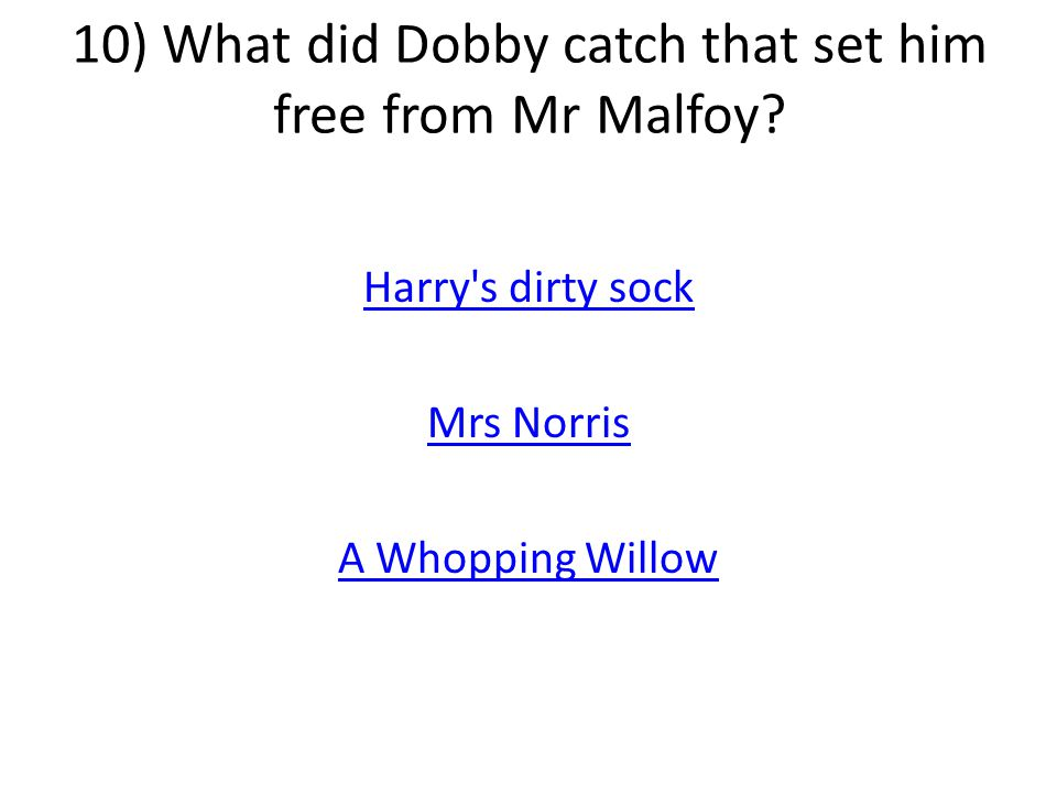 10) What did Dobby catch that set him free from Mr Malfoy.