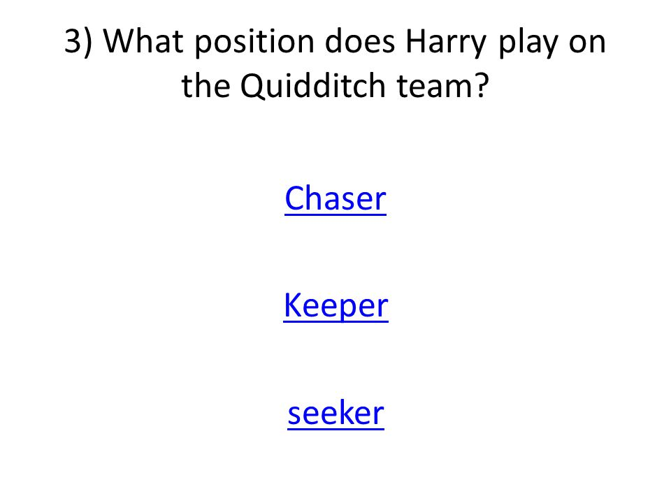 3) What position does Harry play on the Quidditch team Chaser Keeper seeker