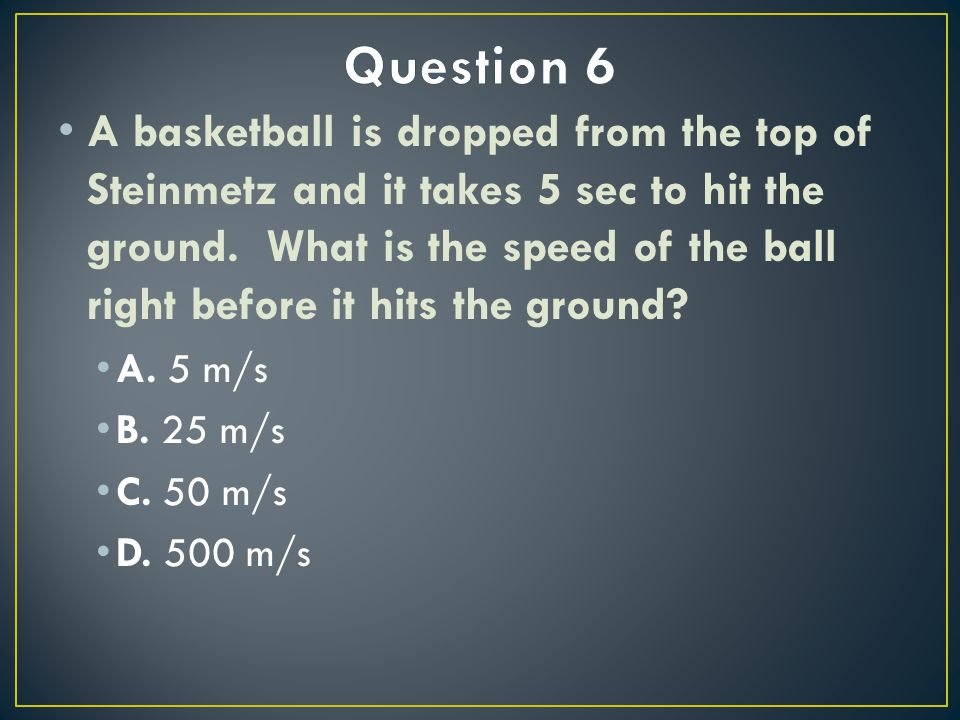 A basketball is dropped from the top of Steinmetz and it takes 5 sec to hit the ground.