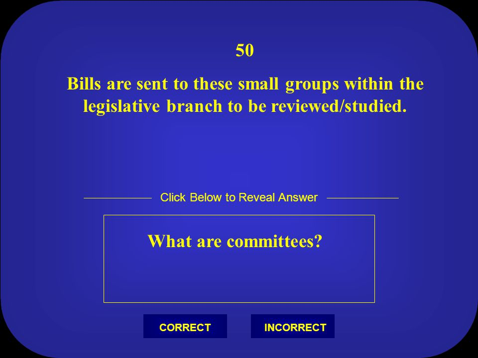 50 Bills are sent to these small groups within the legislative branch to be reviewed/studied.