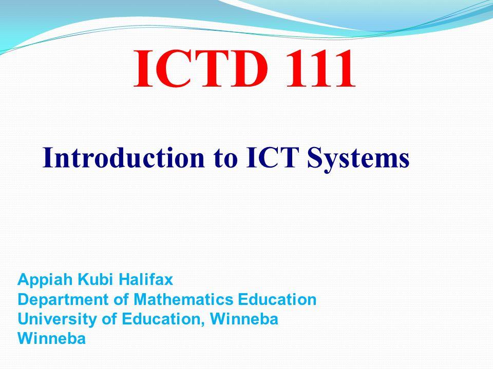 ICTD 111 Introduction to ICT Systems Appiah Kubi Halifax Department of Mathematics Education University of Education, Winneba Winneba