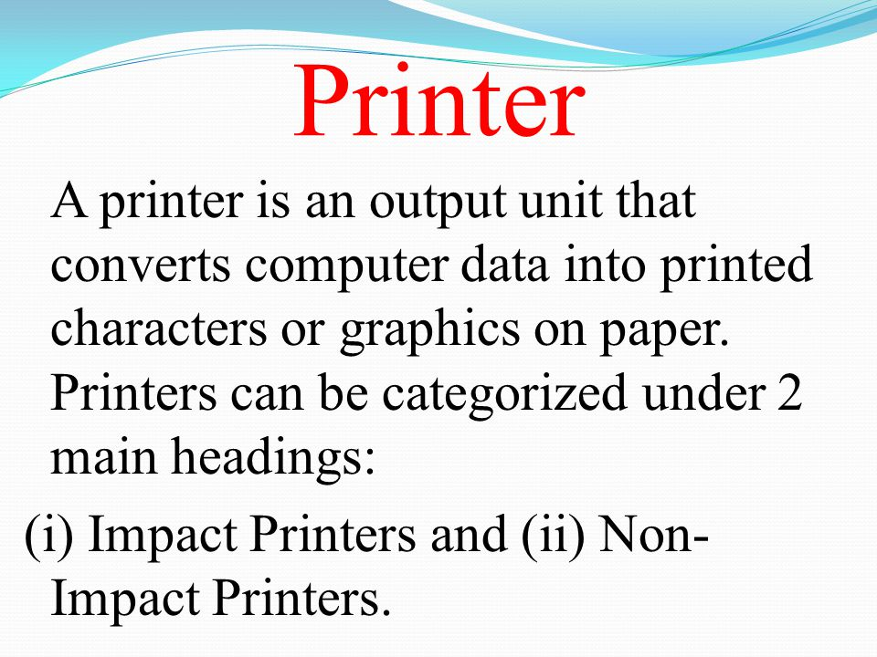 Printer A printer is an output unit that converts computer data into printed characters or graphics on paper. Printers can be categorized under 2 main