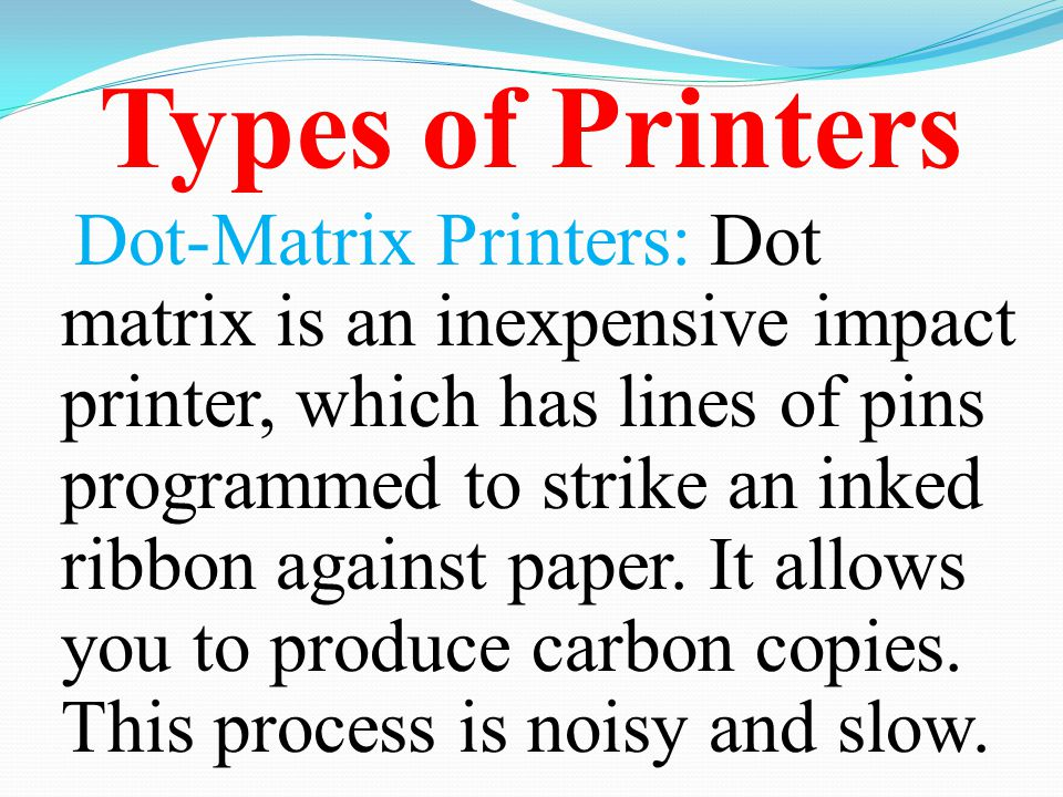 Types of Printers Dot-Matrix Printers: Dot matrix is an inexpensive impact printer, which has lines of pins programmed to strike an inked ribbon again