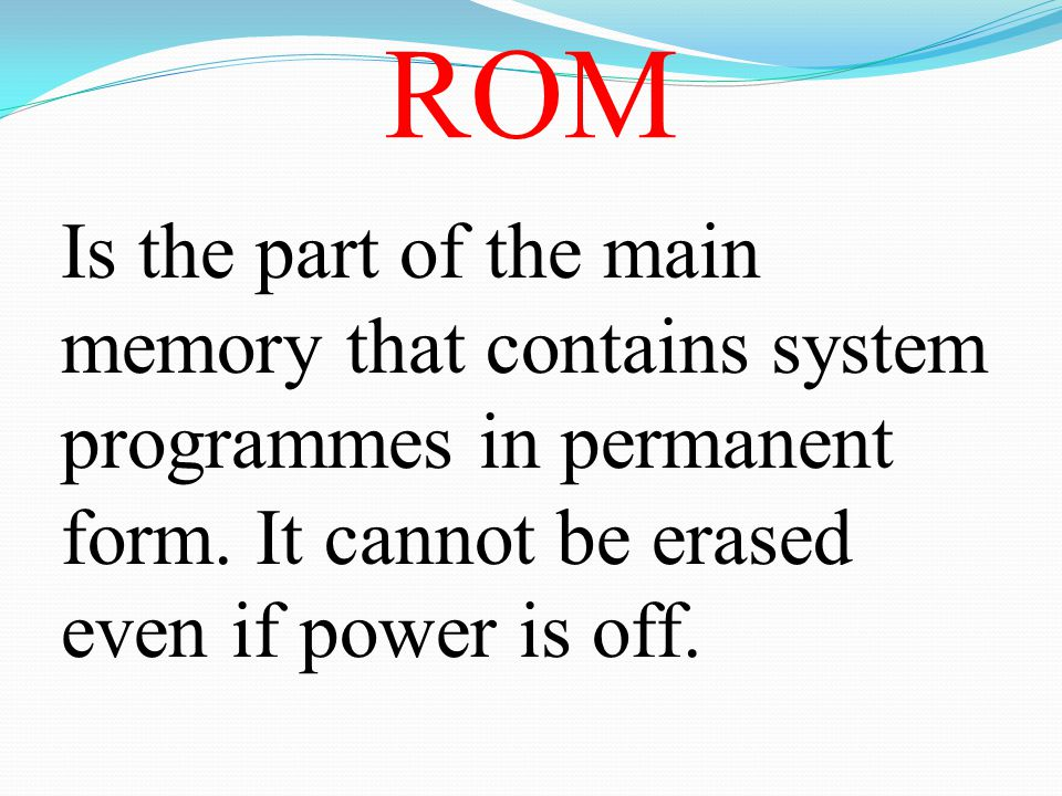 ROM Is the part of the main memory that contains system programmes in permanent form. It cannot be erased even if power is off.