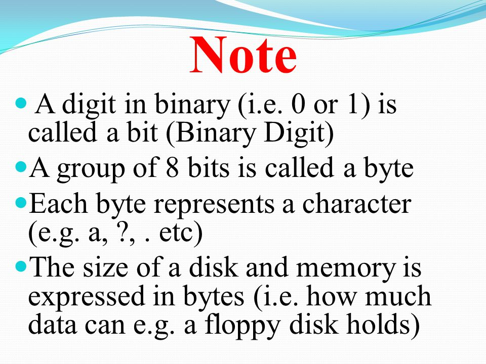 Note A digit in binary (i.e. 0 or 1) is called a bit (Binary Digit) A group of 8 bits is called a byte Each byte represents a character (e.g. a, ?,. e