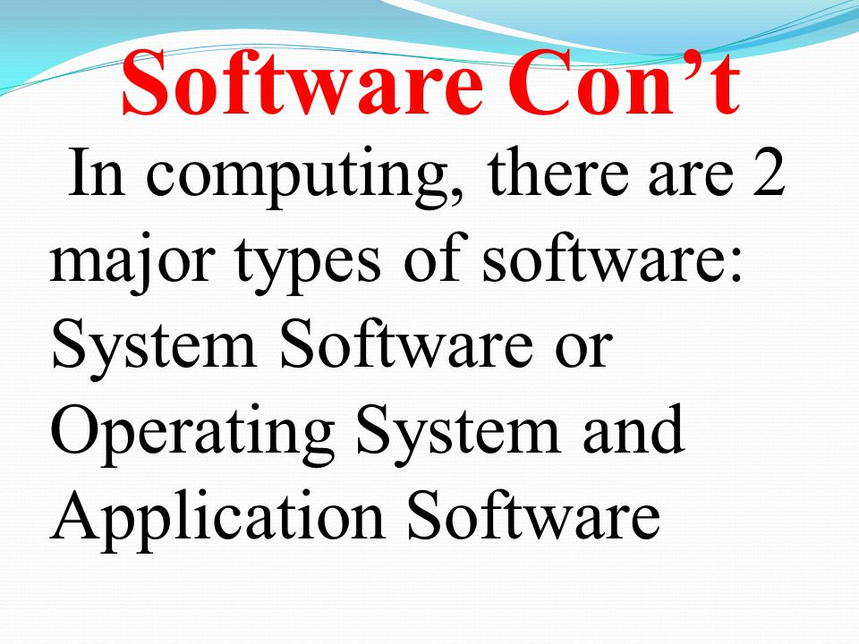 Software Con't In computing, there are 2 major types of software: System Software or Operating System and Application Software