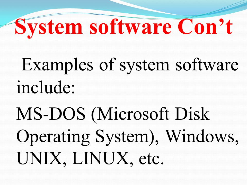 System software Con't Examples of system software include: MS-DOS (Microsoft Disk Operating System), Windows, UNIX, LINUX, etc.
