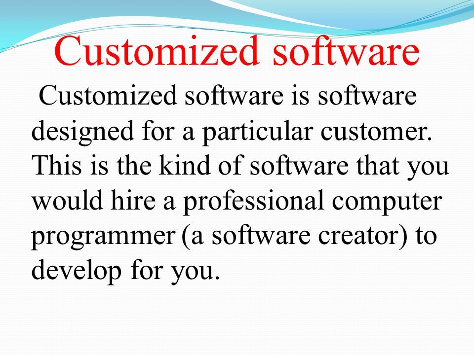 Customized software Customized software is software designed for a particular customer. This is the kind of software that you would hire a professiona