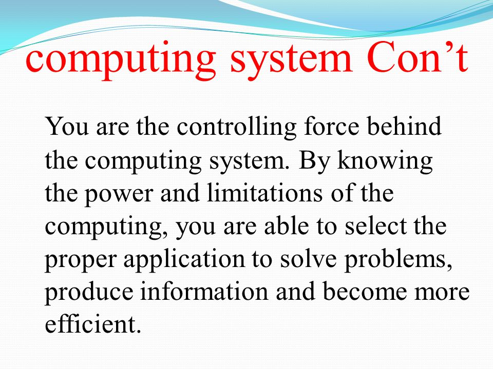 computing system Con't You are the controlling force behind the computing system. By knowing the power and limitations of the computing, you are able