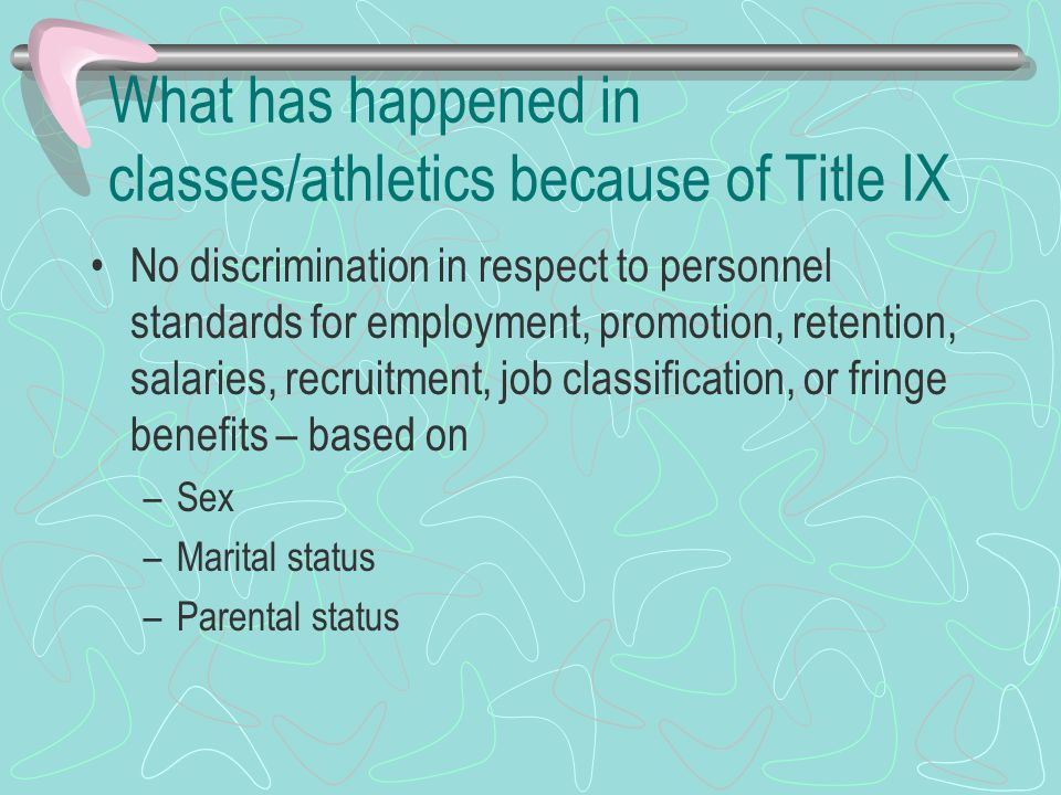 What has happened in classes/athletics because of Title IX No discrimination in respect to personnel standards for employment, promotion, retention, salaries, recruitment, job classification, or fringe benefits – based on –Sex –Marital status –Parental status