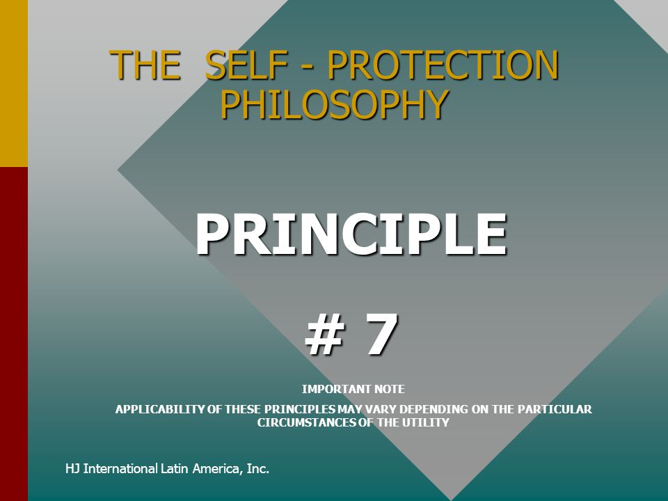 HJ International Latin America, Inc. THE SELF - PROTECTION PHILOSOPHY PRINCIPLE # 7 IMPORTANT NOTE APPLICABILITY OF THESE PRINCIPLES MAY VARY DEPENDIN