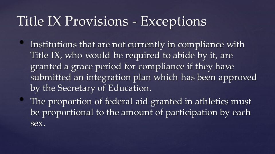Title IX Provisions - Exceptions Institutions that are not currently in compliance with Title IX, who would be required to abide by it, are granted a grace period for compliance if they have submitted an integration plan which has been approved by the Secretary of Education.