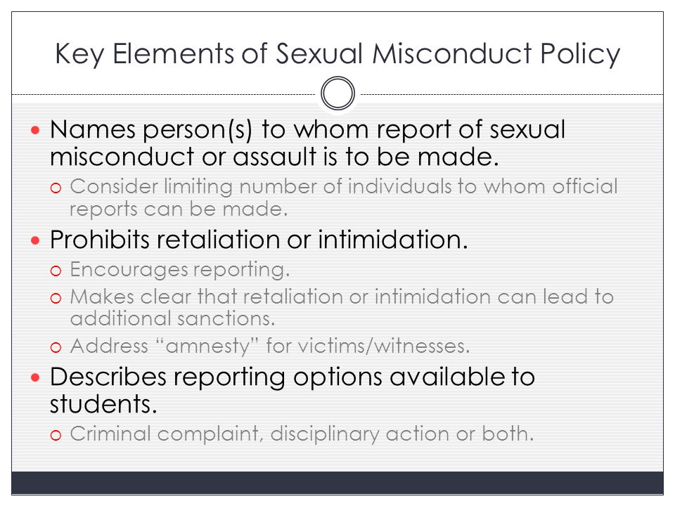 Key Elements of Sexual Misconduct Policy Names person(s) to whom report of sexual misconduct or assault is to be made.