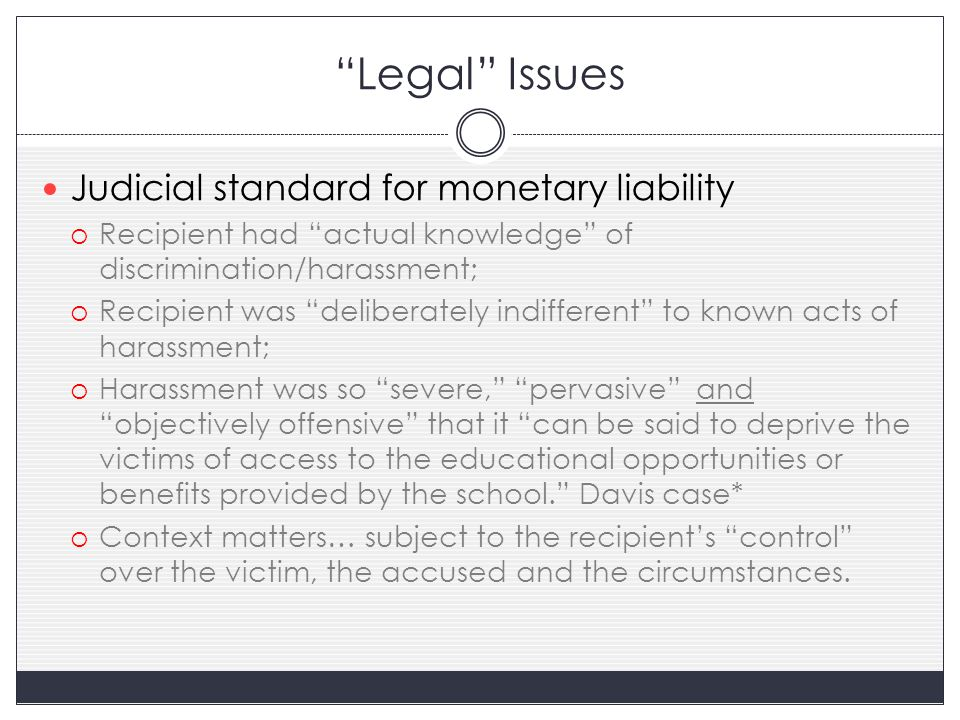 Legal Issues Judicial standard for monetary liability  Recipient had actual knowledge of discrimination/harassment;  Recipient was deliberately indifferent to known acts of harassment;  Harassment was so severe, pervasive and objectively offensive that it can be said to deprive the victims of access to the educational opportunities or benefits provided by the school. Davis case*  Context matters… subject to the recipient's control over the victim, the accused and the circumstances.