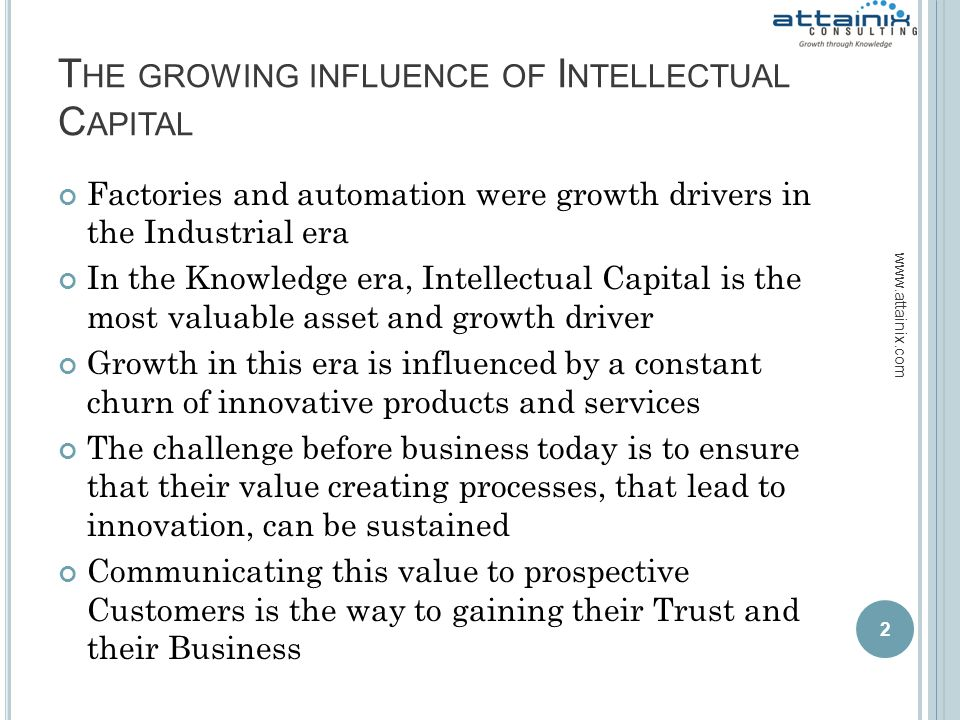 T HE GROWING INFLUENCE OF I NTELLECTUAL C APITAL Factories and automation were growth drivers in the Industrial era In the Knowledge era, Intellectual Capital is the most valuable asset and growth driver Growth in this era is influenced by a constant churn of innovative products and services The challenge before business today is to ensure that their value creating processes, that lead to innovation, can be sustained Communicating this value to prospective Customers is the way to gaining their Trust and their Business 2