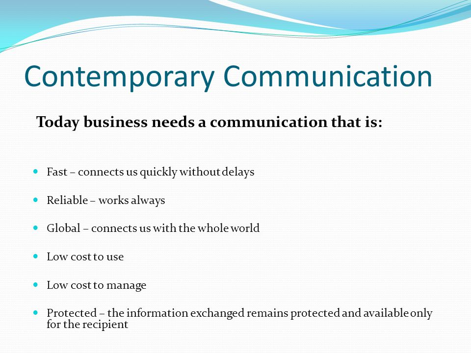 Contemporary Communication Fast – connects us quickly without delays Reliable – works always Global – connects us with the whole world Low cost to use Low cost to manage Protected – the information exchanged remains protected and available only for the recipient Today business needs a communication that is: