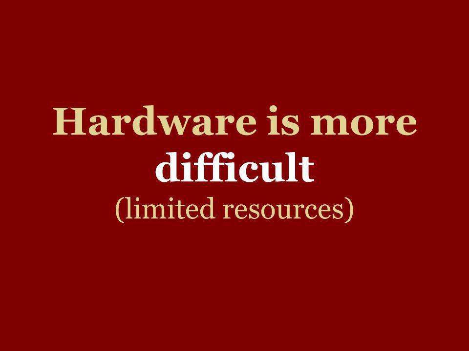 Hardware is more difficult (limited resources)