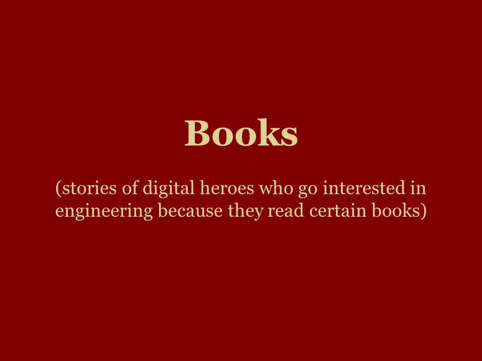 Books (stories of digital heroes who go interested in engineering because they read certain books)