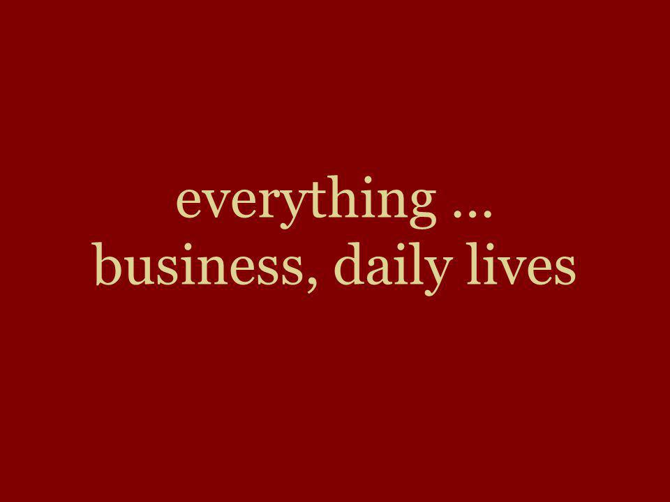 everything … business, daily lives