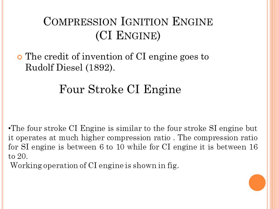 C OMPRESSION I GNITION E NGINE (CI E NGINE ) The credit of invention of CI engine goes to Rudolf Diesel (1892).