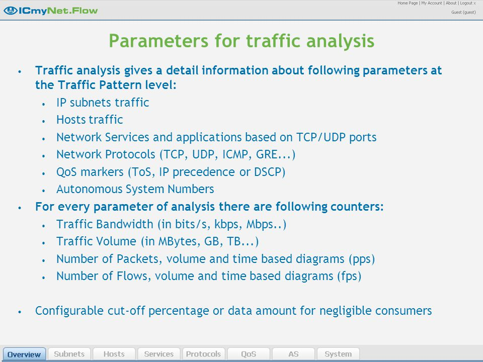 17 Parameters for traffic analysis Traffic analysis gives a detail information about following parameters at the Traffic Pattern level: IP subnets traffic Hosts traffic Network Services and applications based on TCP/UDP ports Network Protocols (TCP, UDP, ICMP, GRE...) QoS markers (ToS, IP precedence or DSCP) Autonomous System Numbers For every parameter of analysis there are following counters: Traffic Bandwidth (in bits/s, kbps, Mbps..) Traffic Volume (in MBytes, GB, TB...) Number of Packets, volume and time based diagrams (pps) Number of Flows, volume and time based diagrams (fps) Configurable cut-off percentage or data amount for negligible consumers