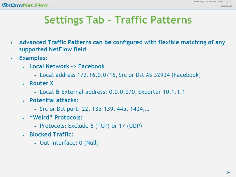 20 Settings Tab – Traffic Patterns Advanced Traffic Patterns can be configured with flexible matching of any supported NetFlow field Examples: Local Network -> Facebook Local address 172.16.0.0/16, Src or Dst AS 32934 (Facebook) Router X Local & External address: 0.0.0.0/0, Exporter 10.1.1.1 Potential attacks: Src or Dst port: 22, 135-139, 445, 1434,… Weird Protocols: Protocols: Exclude 6 (TCP) or 17 (UDP) Blocked Traffic: Out Interface: 0 (Null)