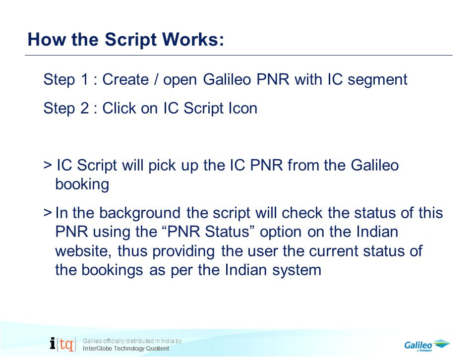 Galileo officially distributed in India by InterGlobe Technology Quotient How the Script Works: Step 1 : Create / open Galileo PNR with IC segment Step 2 : Click on IC Script Icon > IC Script will pick up the IC PNR from the Galileo booking >In the background the script will check the status of this PNR using the PNR Status option on the Indian website, thus providing the user the current status of the bookings as per the Indian system