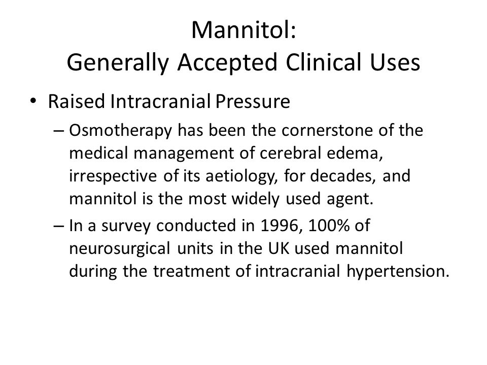 Mannitol: Generally Accepted Clinical Uses Raised Intracranial Pressure – Osmotherapy has been the cornerstone of the medical management of cerebral e