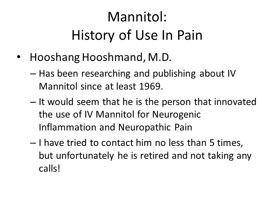 Mannitol: History of Use In Pain Hooshang Hooshmand, M.D. – Has been researching and publishing about IV Mannitol since at least 1969. – It would seem