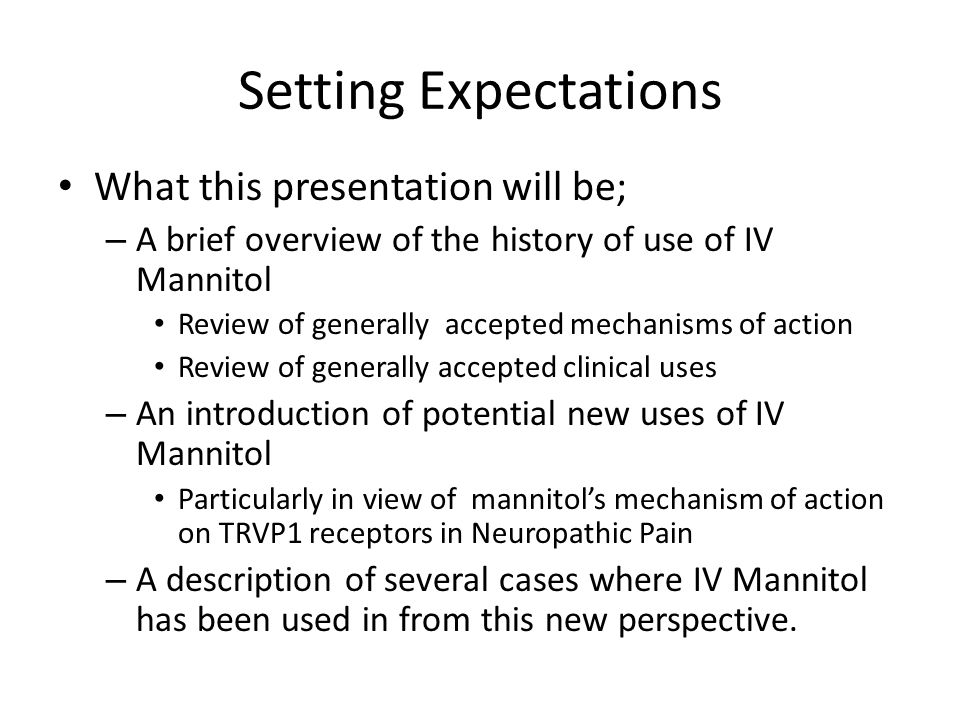 Setting Expectations What this presentation will be; – A brief overview of the history of use of IV Mannitol Review of generally accepted mechanisms o