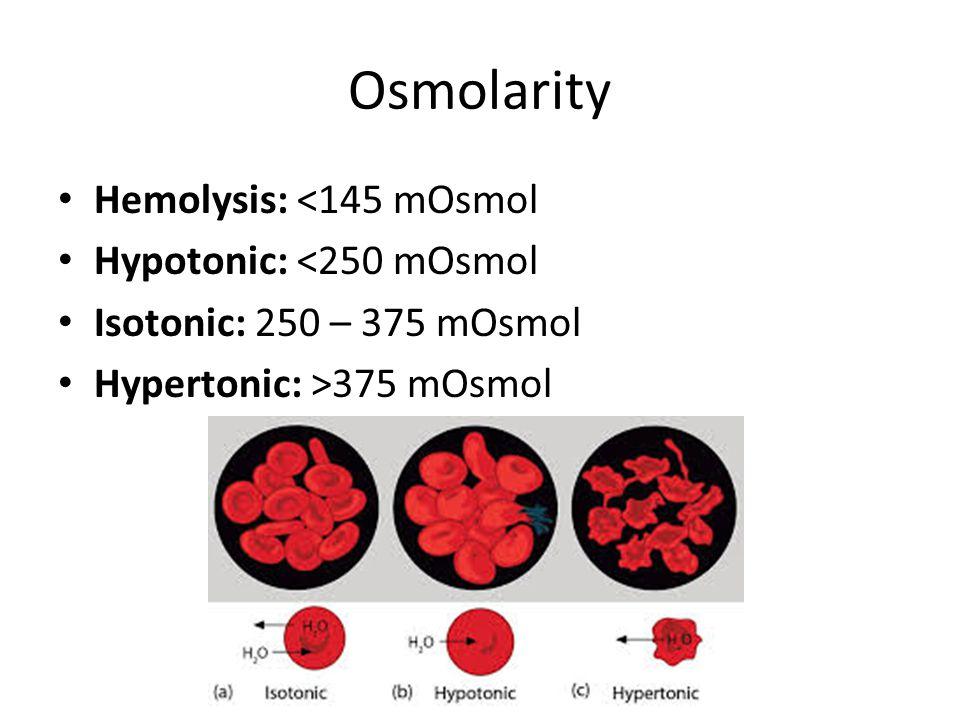 Osmolarity Hemolysis: <145 mOsmol Hypotonic: <250 mOsmol Isotonic: 250 – 375 mOsmol Hypertonic: >375 mOsmol