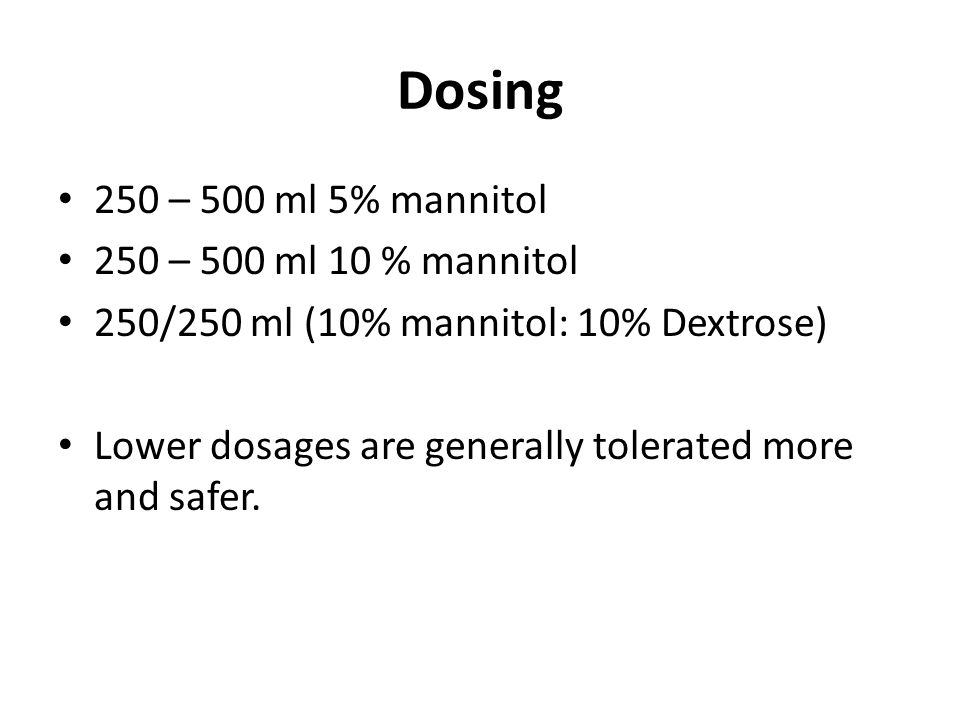 Dosing 250 – 500 ml 5% mannitol 250 – 500 ml 10 % mannitol 250/250 ml (10% mannitol: 10% Dextrose) Lower dosages are generally tolerated more and safe