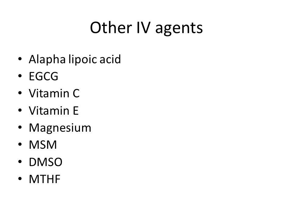 Other IV agents Alapha lipoic acid EGCG Vitamin C Vitamin E Magnesium MSM DMSO MTHF