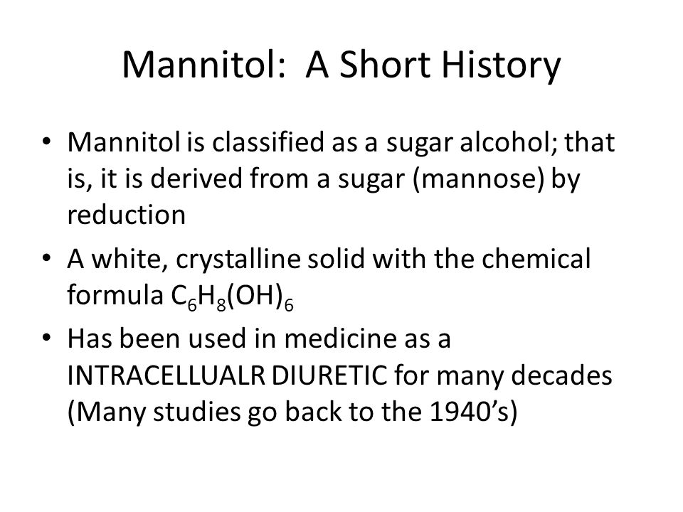 Mannitol: A Short History Mannitol is classified as a sugar alcohol; that is, it is derived from a sugar (mannose) by reduction A white, crystalline s