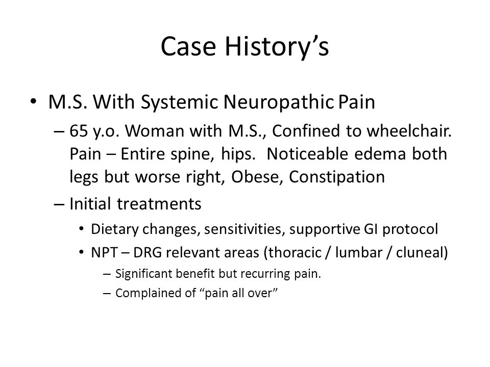 Case History's M.S. With Systemic Neuropathic Pain – 65 y.o. Woman with M.S., Confined to wheelchair. Pain – Entire spine, hips. Noticeable edema both