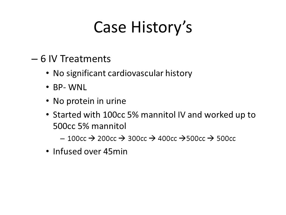 Case History's – 6 IV Treatments No significant cardiovascular history BP- WNL No protein in urine Started with 100cc 5% mannitol IV and worked up to