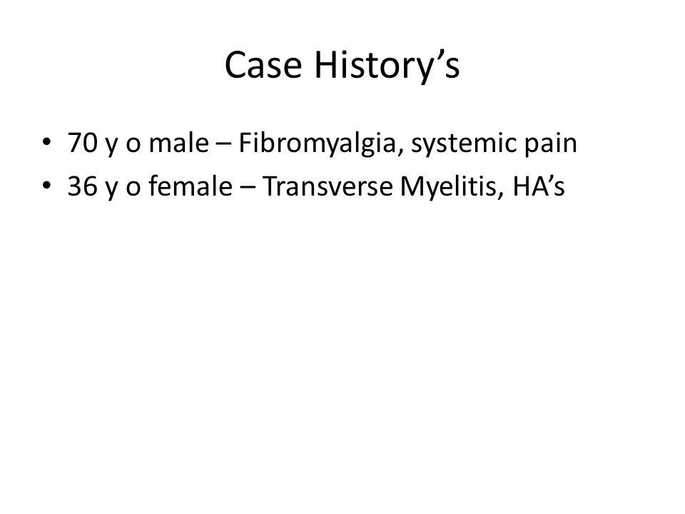 Case History's 70 y o male – Fibromyalgia, systemic pain 36 y o female – Transverse Myelitis, HA's