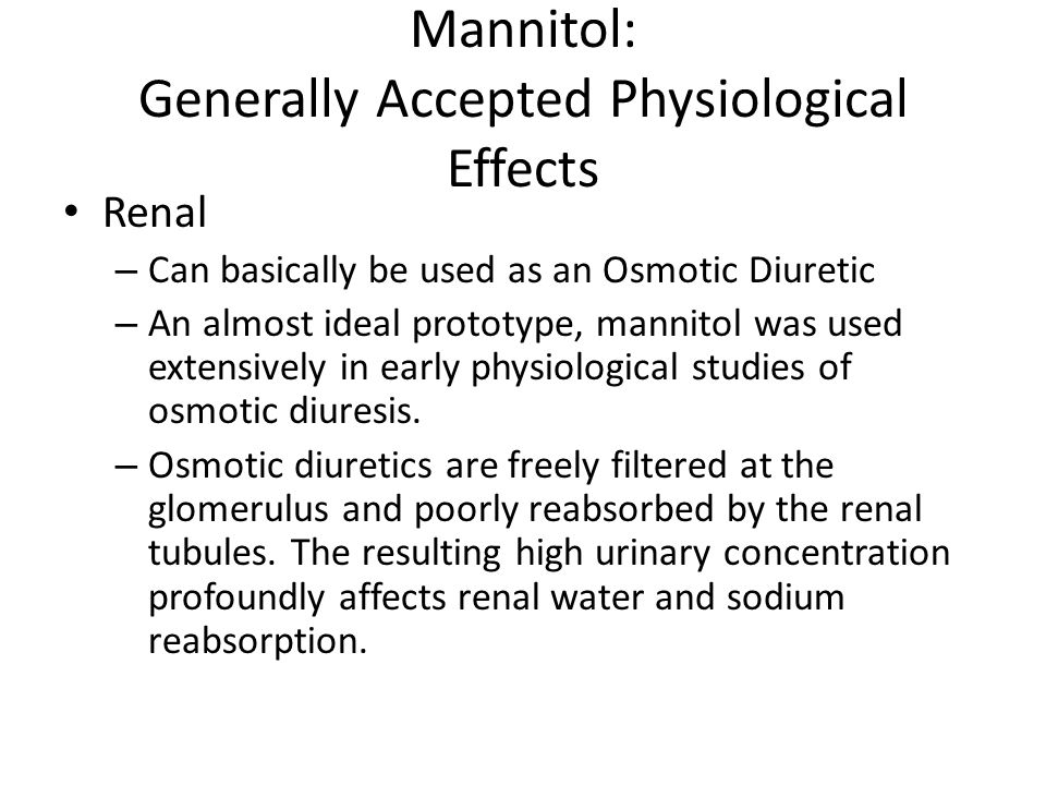 Mannitol: Generally Accepted Physiological Effects Renal – Can basically be used as an Osmotic Diuretic – An almost ideal prototype, mannitol was used