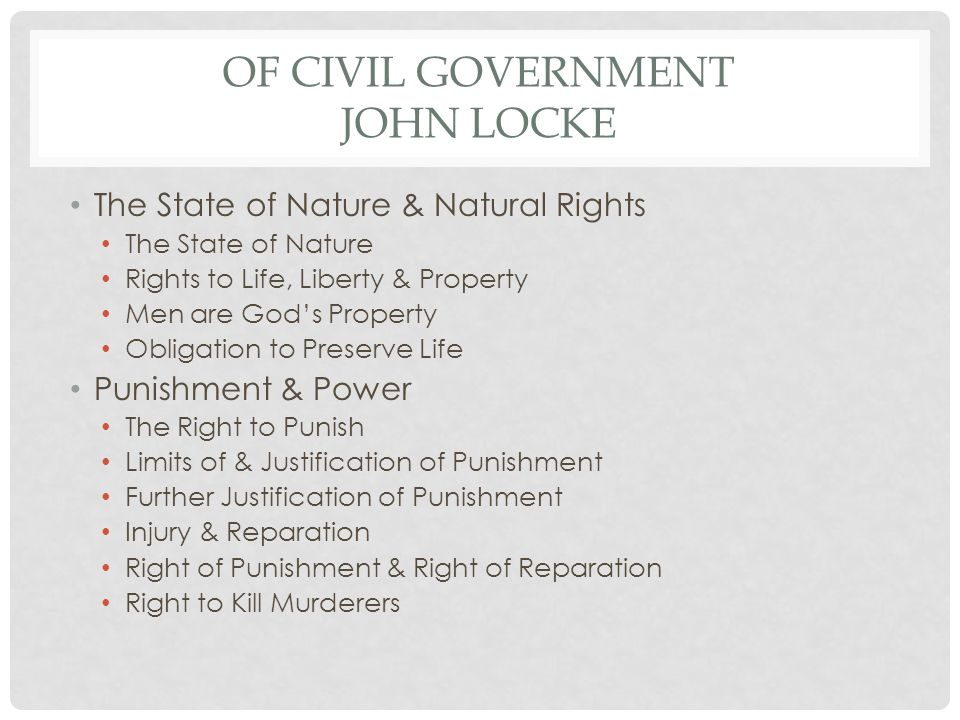 OF CIVIL GOVERNMENT JOHN LOCKE The State of Nature & Natural Rights The State of Nature Rights to Life, Liberty & Property Men are God's Property Obligation to Preserve Life Punishment & Power The Right to Punish Limits of & Justification of Punishment Further Justification of Punishment Injury & Reparation Right of Punishment & Right of Reparation Right to Kill Murderers