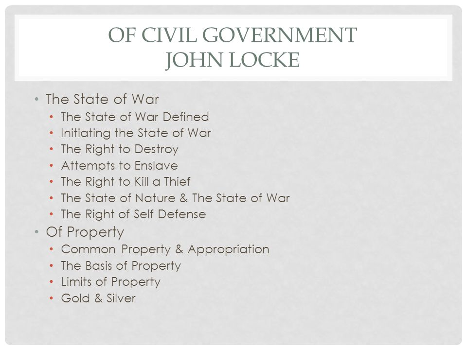 OF CIVIL GOVERNMENT JOHN LOCKE The State of War The State of War Defined Initiating the State of War The Right to Destroy Attempts to Enslave The Right to Kill a Thief The State of Nature & The State of War The Right of Self Defense Of Property Common Property & Appropriation The Basis of Property Limits of Property Gold & Silver
