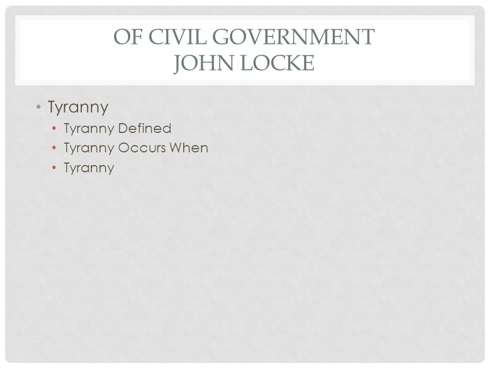 OF CIVIL GOVERNMENT JOHN LOCKE Tyranny Tyranny Defined Tyranny Occurs When Tyranny