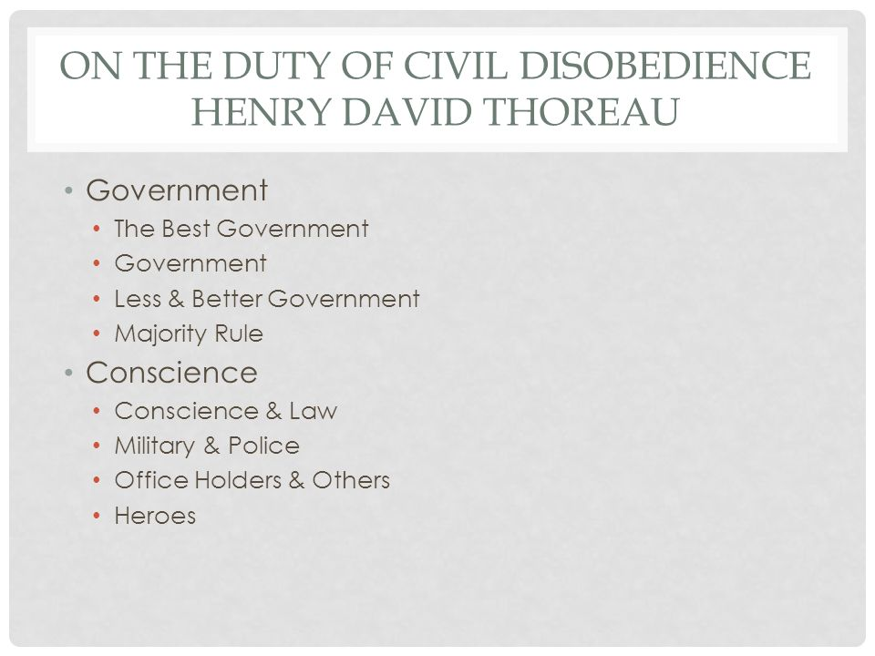 ON THE DUTY OF CIVIL DISOBEDIENCE HENRY DAVID THOREAU Government The Best Government Government Less & Better Government Majority Rule Conscience Conscience & Law Military & Police Office Holders & Others Heroes
