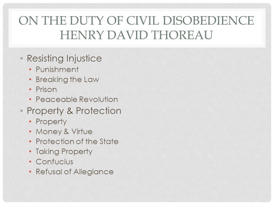 ON THE DUTY OF CIVIL DISOBEDIENCE HENRY DAVID THOREAU Resisting Injustice Punishment Breaking the Law Prison Peaceable Revolution Property & Protection Property Money & Virtue Protection of the State Taking Property Confucius Refusal of Allegiance