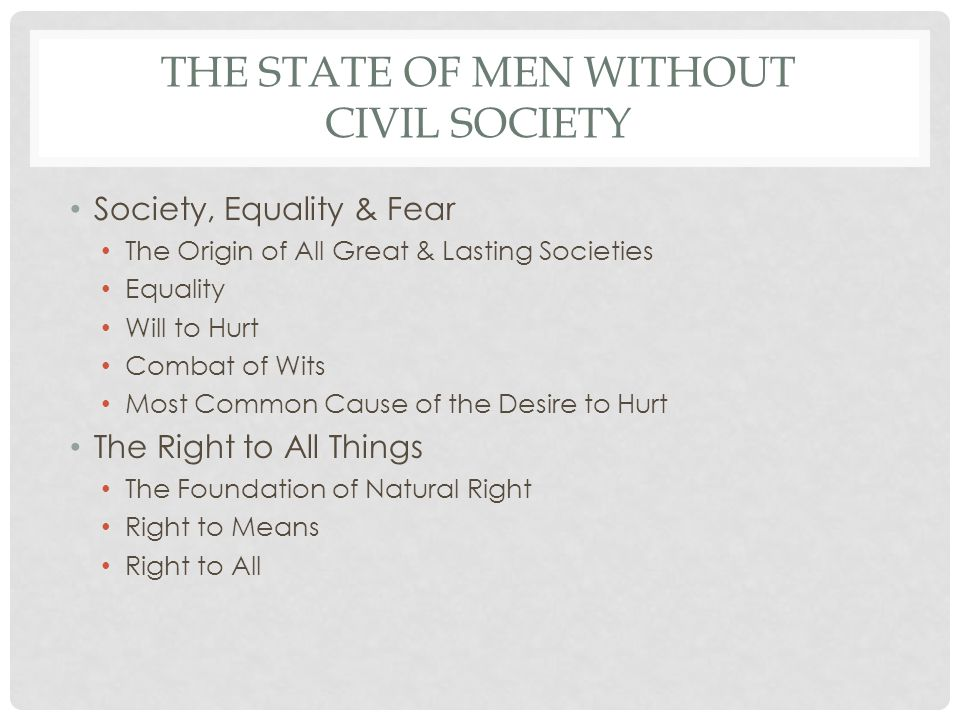 THE STATE OF MEN WITHOUT CIVIL SOCIETY Society, Equality & Fear The Origin of All Great & Lasting Societies Equality Will to Hurt Combat of Wits Most Common Cause of the Desire to Hurt The Right to All Things The Foundation of Natural Right Right to Means Right to All