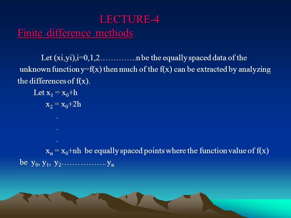 LECTURE-4 Finite difference methods LECTURE-4 Finite difference methods Let (xi,yi),i=0,1,2…………..n be the equally spaced data of the unknown function y=f(x) then much of the f(x) can be extracted by analyzing the differences of f(x).