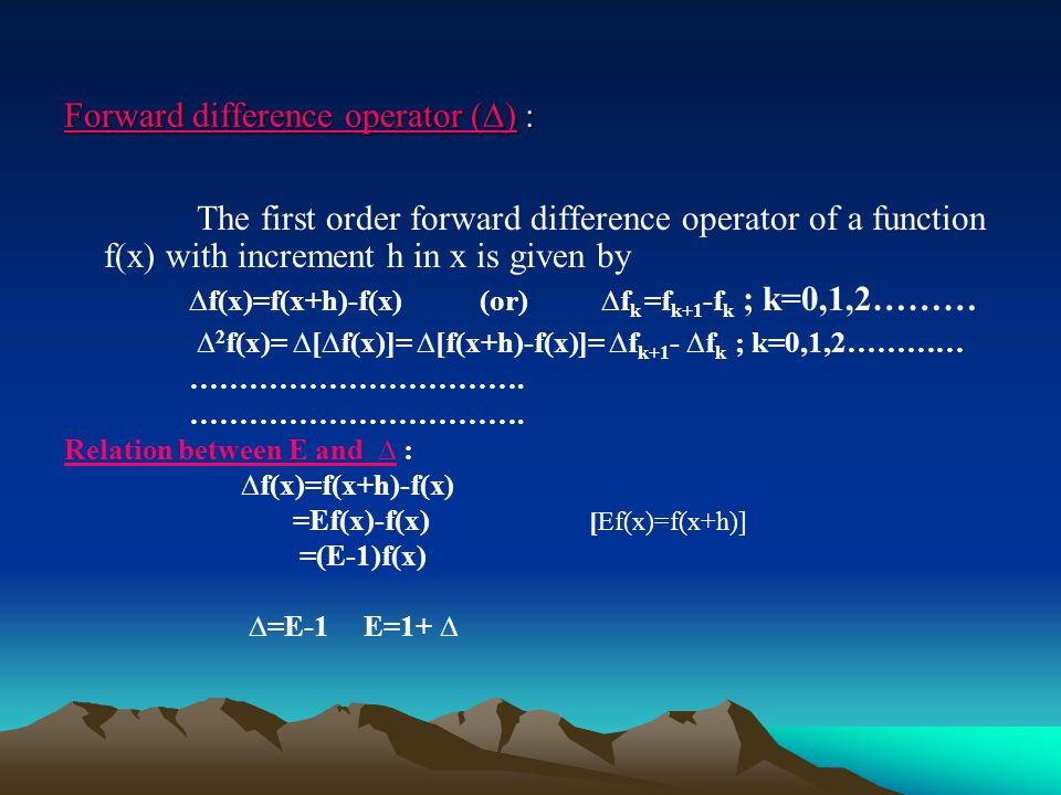 Forward difference operator (∆) : Forward difference operator (∆) : The first order forward difference operator of a function f(x) with increment h in x is given by ∆f(x)=f(x+h)-f(x) (or) ∆f k =f k+1 -f k ; k=0,1,2……… ∆ 2 f(x)= ∆[∆f(x)]= ∆[f(x+h)-f(x)]= ∆f k+1 - ∆f k ; k=0,1,2………… …………………………….