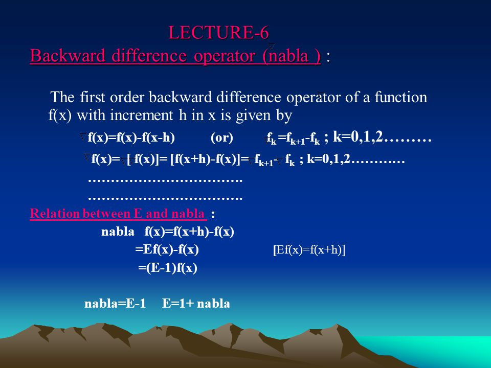 LECTURE-6 Backward difference operator (nabla ) : LECTURE-6 Backward difference operator (nabla ) : The first order backward difference operator of a function f(x) with increment h in x is given by f(x)=f(x)-f(x-h) (or) f k =f k+1 -f k ; k=0,1,2……… f(x)= [ f(x)]= [f(x+h)-f(x)]= f k+1 - f k ; k=0,1,2………… …………………………….
