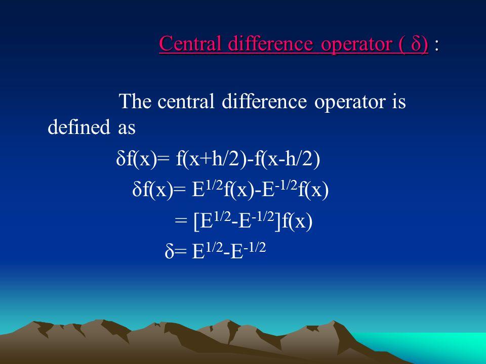 Central difference operator ( δ) : Central difference operator ( δ) : The central difference operator is defined as δf(x)= f(x+h/2)-f(x-h/2) δf(x)= E 1/2 f(x)-E -1/2 f(x) = [E 1/2 -E -1/2 ]f(x) δ= E 1/2 -E -1/2