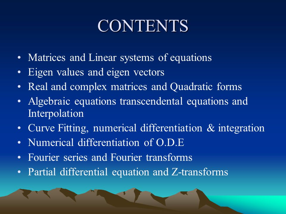 CONTENTS Matrices and Linear systems of equations Eigen values and eigen vectors Real and complex matrices and Quadratic forms Algebraic equations transcendental equations and Interpolation Curve Fitting, numerical differentiation & integration Numerical differentiation of O.D.E Fourier series and Fourier transforms Partial differential equation and Z-transforms