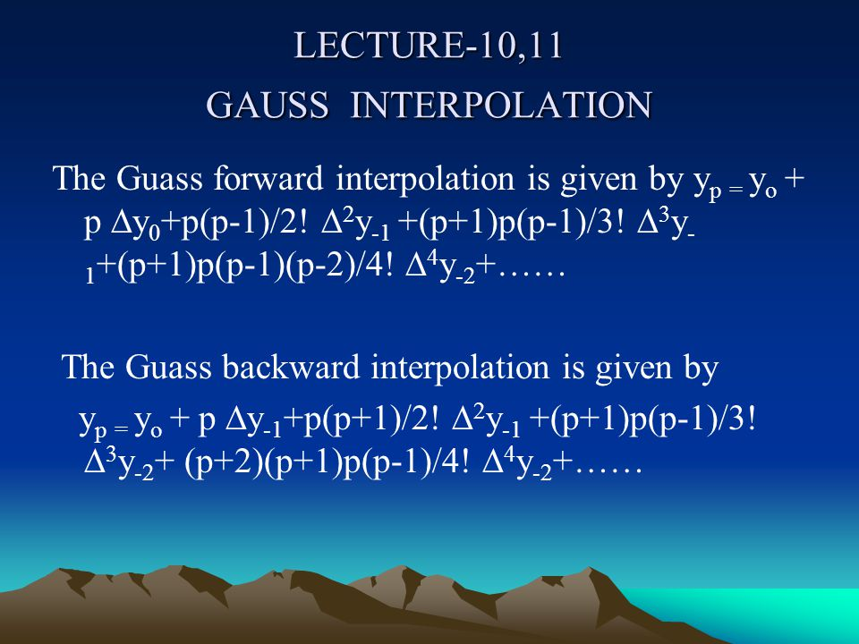 LECTURE-10,11 GAUSS INTERPOLATION The Guass forward interpolation is given by y p = y o + p ∆y 0 +p(p-1)/2.